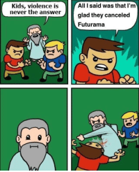 """<p>Possibly a new format? I see potential to invest via /r/MemeEconomy <a href=""""https://ift.tt/2G3qxX3"""">https://ift.tt/2G3qxX3</a></p>: Kids, violence is  never the answer  All I said was that l'm  glad they canceled  Futurama <p>Possibly a new format? I see potential to invest via /r/MemeEconomy <a href=""""https://ift.tt/2G3qxX3"""">https://ift.tt/2G3qxX3</a></p>"""