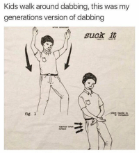 Kids, Girl Memes, and Fig: Kids walk around dabbing, this was my  generations version of dabbing  suck it  place Anda tn  fig. 1 😂😂🤣🤣