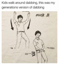 Memes, Kids, and 🤖: Kids walk around dabbing, this was my  generations version of dabbing  suck it  piace banda tn  fig. 1