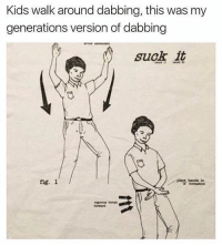 Funny, Kids, and Fig: Kids walk around dabbing, this was my  generations version of dabbing  suck it  fig. l Important