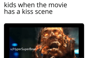 Ewwwwww: kids when the movie  has a kiss scene  u/HyperSuperBow Ewwwwww