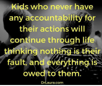 Kids who never have  any accountability for  their actions will  continue through life  thinking nothing is their  fault, and everything is  owed to them.  Dr Laura com Agreed! #SelfResponsibility #Accountability facebook.com/exposethetruthtoday