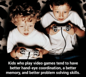 Memes, Video Games, and Games: Kids who play video games tend to have  better hand-eye coordination, a better  memory, and better problem solving skills.