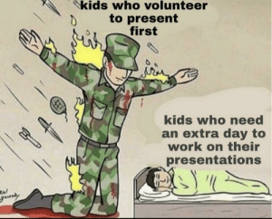 Me_irl: kids who volunteer  to present  first  kids who eed  an extra day to  work on their  presentations  Kal  gauaby Me_irl