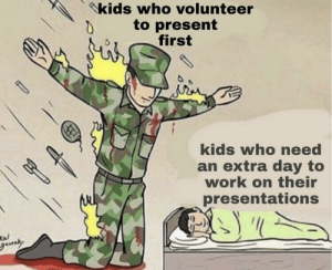 Thank you to the kids who do that: kids who volunteer  to present  first  kids who need  an extra day to  work on their  presentations  Kal  gaundy Thank you to the kids who do that