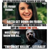 "Friday, It's Friday, and Memes: KIDS WILL REMEMBER FRIDAY BECAUSE OF HER SONG...  SCAG  IT'S FRIDAY  FRIDAY...  GOTTA GET DOWN ON FRIDAY  BUT ONLY LEGENDS WILL REMEMBER THIS  GUY ON FRIDAY THE 13TH  MOST PEOPLE  KNOW HIM AS...  ""THE SILENT KILLER""..LITERALLY Wah stay safe ah guys, it's ""FRIDAY THE 13TH""..."