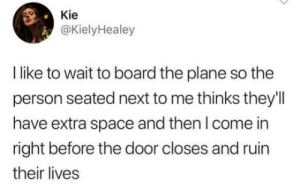 Good, Space, and Board: Kie  @KielyHealey  I like to wait to board the plane so the  person seated next to me thinks they'l  have extra space and then I come in  right before the door closes and ruin  their lives Good idea