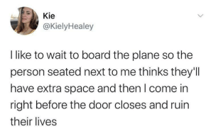 Hiiiiiiii: Kie  @KielyHealey  I like to wait to board the plane so the  person seated next to me thinks they'll  have extra space and then I come in  right before the door closes and ruin  their lives Hiiiiiiii