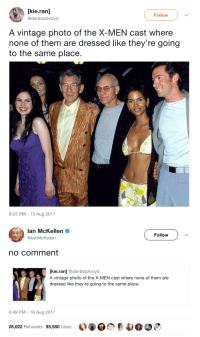 X-Men, Ian McKellen, and Photo: [kie.ran]  @danblackroyd  Follow  A vintage photo of the X-MEN cast where  none of them are dressed like they're going  to the same place  8:23 PM -13 Aug 2017   Ian McKellen Ф  @lanMcKellen  Follow  no comment  [kie.ran] @danblackroyd  A vintage photo of the X-MEN cast where none of them are  dressed like they're going to the same place.  6:49 PM-16 Aug 2017  28,622 Retweets 95,580 Likes