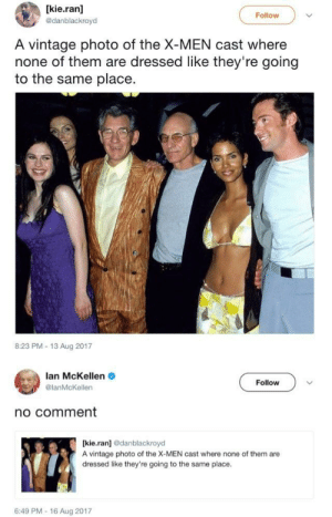 X-Men, Lan, and Photo: [kie.ran]  @danblackroyd  Follow  A vintage photo of the X-MEN cast where  none of them are dressed like they're going  to the same place.  8:23 PM-13 Aug 2017  lan McKellen  @lanMcKellen  Follow  no comment  [kie.ran] odanblackroyd  A vintage photo of the X-MEN cast where none of them are  dressed like they're going to the same place  6:49 PM-16 Aug 2017