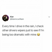 Lol, Wow, and Drive: Kier  @kiermcwilliam  Every time l drive in the rain, I check  other drivers wipers just to see if l'm  being too dramatic with mine wow, i do this lol