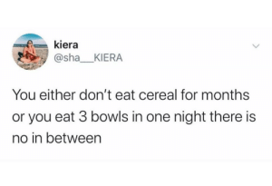 meirl: kiera  @sha_KIERA  You either don't eat cereal for months  or you eat 3 bowls in one night there is  no in between meirl