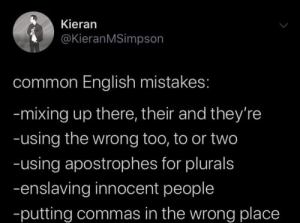 Mixing: Kieran  @KieranMSimpson  common English mistakes:  -mixing up there, their and they're  -using the wrong too, to or two  -using apostrophes for plurals  -enslaving innocent people  -putting commas in the wrong place