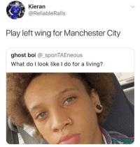 😂😂😂 https://t.co/O57GiuX4Li: Kieran  @ReliableRalls  Play left wing for Manchester City  ghost boi @_sponTAEneous  What do I look like I do for a living? 😂😂😂 https://t.co/O57GiuX4Li