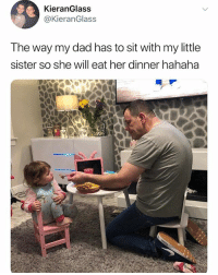 Dad, Memes, and 🤖: KieranGlass  @KieranGlass  The way my dad has to sit with my little  sister so she will eat her dinner hahaha Trying to get someone to trust you is sohard