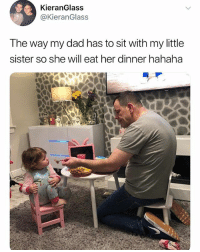 Dad, Her, and My Little: KieranGlass  @KieranGlass  The way my dad has to sit with my little  sister so she will eat her dinner hahaha