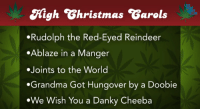 "Family, Fire, and Grandma: Kigh Ghristmas Garols  Rudolph the Red-Eyed Reindeer  Ablaze in a Manger  Joints to the World  .Grandma Got Hungover by a Doobie  We Wish You a Danky Cheeba <p><span>Time to gather 'round the fire and </span><a href=""http://www.youtube.com/watch?v=4wfS61W_sYI"" target=""_blank"">sing some of your family's favorite songs</a><span>.</span></p>"