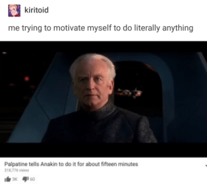 Emperor, For, and Fifteen: kiitoid  me trying to motivate myself to do literally anything  Palpatine tells Anakin to do it for about fifteen minutes  18,776 views Emperor Procrastinatine