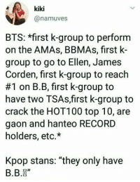 "Ellen, James Corden, and Record: kiki  @namuves  BTS: *first k-group to perform  on the AMAs, BBMAs, first k-  group to go to Ellen, James  Corden, first k-group to reach  #1 on B. B, first k-group to  have two TSAs,first k-group to  crack the HOT100 top 10, are  gaon and hanteo RECORD  holders, etc.*  Kpop stans: ""they only have  B.B."" And then there's also Korea who does not even recognise BTS's international achievements"