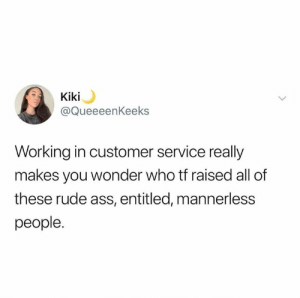 Ass, Memes, and Rude: Kiki  @QueeeenKeeks  Working in customer service really  makes you wonder who tf raised all of  these rude ass, entitled, mannerless  people.