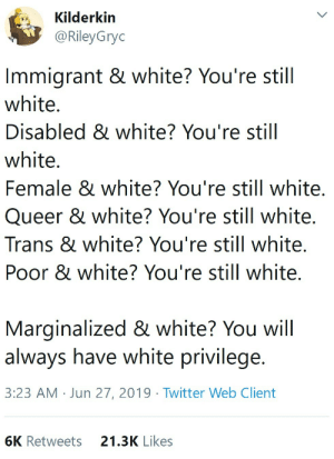 Target, Tumblr, and Twitter: Kilderkin  @RileyGryc  Immigrant & white? You're still  white.  Disabled & white? You're still  white.  Female & white? You're still white.  Queer & white? You're still white.  Trans & white? You're still white.  Poor & white? You're still white.  Marginalized & white? You will  always have white privilege.  3:23 AM Jun 27, 2019 Twitter Web Client  6K Retweets  21.3K Likes blackqueerblog: People never realize how privileged they are until forced to see it.