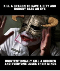 Skyrim logic: KILL A DRAGON TO SAVE A CITY AND  NOBODY BATS AN EYE  UNINTENTIONALLY KILL A CHICKEN  AND EVERYONE LOSES THEIR MINDS Skyrim logic