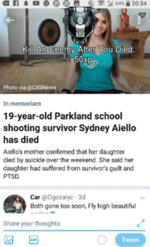 Beautiful, Gif, and Memes: Kill An Enemy After You Died.  50xpm  Photo via @CBSNews  In memoriam  19-year-old Parkland school  shooting survivor Sydney Aiello  has died  Aiello's mother confirmed that her daughter  died by suicide over the weekend. She said her  daughter had suffered from survivors guilt and  PTSD  Car @Ogozalyc 3d  Both gone too soon, Fly high beautiful  Share your thoughts  GIF  Tweet As offensive memes has been put to a stop, I will leave this here