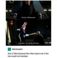 Fake, Memes, and Mike Myers: Kill him. Kill him now.  I shouldn't. It's not the Jediway.  dakotaraptor  this is fake because the mike myers cat in the  hat would not hesitate the mike myers cat in the hat makes appearances in all my nightmares - Max textpost textposts