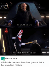 Fake, Funny, and Jedi: Kill him. Kill him now.  I shouldn't. It's not the Jedi way.  dakotaraptor  this is fake because the mike myers cat in the  hat would not hesitate