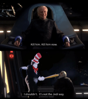 dakotaraptor:this is fake because the mike myers cat in the hat would not hesitate: Kill him. Kill him now.  I shouldn't. It's not the Jedi way. dakotaraptor:this is fake because the mike myers cat in the hat would not hesitate