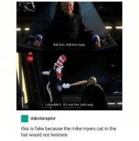 Kill him. Kill him now.  Ishouldn't. It's not the Jedi way.  dakotaraptor  this is fake because the mike myers cat in the  hat would not hesitate Was the cat in the hat movie even made for children -x