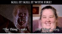 """Good morning my fiends! Lady Die: KILL IT! KILL IT WITH FIRE!  """"The Thing"""" 1982.  The Thing  2013  ARA Naman) Good morning my fiends! Lady Die"""