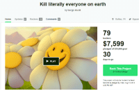 Dallas, Earth, and Goal: Kill literally everyone on earth  by bungo skunk  Home UptesBackers 79 Comments  Dallas, TX Appare  79  $7,599  30  backers  pledged of $20,000 goal  days to go  PLAY  Back This Project  $1 minimum pledge  This project will only be funded if at least  $20,000 is pledged by Wed, Aug 13 2014  4:00 PM MDT