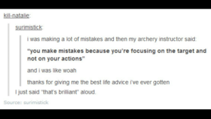 "Advice, Life, and Target: kill-natalie  surimistick  i was making a lot of mistakes and then my archery instructor said:  ""you make mistakes because you're focusing on the target and  not on your actions""  and i was like woah  thanks for giving me the best life advice ive ever gotten  95  l just said ""that's brilliant"" aloud.  Source: surimistick Acknowledgment"