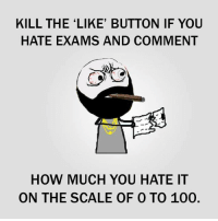 100: KILL THE LIKE BUTTON IF YOU  HATE EXAMS AND COMMENT  HOW MUCH YOU HATE IT  ON THE SCALE OF 0 TO 100