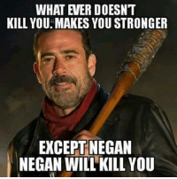 negan: KILL YOU MAKES YOU STRONGER  EXCEPT NEGAN  NEGAN WILL KILL YOU