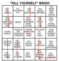 """bingo: """"KILL YOURSELF"""" BINGO  YOU  YOU  YO  YO  YOU  WEAR  MASTURBATE  US  SMOKE  THIGH  US  DAILY  EMOTICONS ANYTHING  HIGH  TUMBLR  SOCKS  YOU  YO  YOU  SPENT  HAVE  HAVE  UNNATURAL SINGLE  SATURDAY  BO DF  COLORED  NIGHT  FACIAL  ALONE  PIERCING  HAIR  YOU'RE IN  YOU'RE  YOU SHOP  YOUR  YOU'RE  THE  DOING THIS  AT  MUSIC  FEMALE  FACEBOOK  BINGO  HOT  SCARES  TOPIC  COMMUNITY CARD  PEOPLE  YOU SAY U  YOU  YOU  TTFW MIO GF"""" ENJOY  USE  WATCH  RE  OFTEN  HENTAI  WEIGHT  ONLINE  MEMES""""  SCHOOLING  YOU  YOU  AN ANIME ARENT  WATCH  AN ME AT IOME HARM PROFILE USTR"""