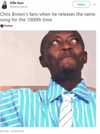 <p>Giving out beats since 2009 (via /r/BlackPeopleTwitter)</p>: Killa Kam  @Kamari Danae  Follow  Chris Brown's fans when he releases the same  song for the 1000th time  Trashye  4:52 PM 16 Mar 2018 <p>Giving out beats since 2009 (via /r/BlackPeopleTwitter)</p>