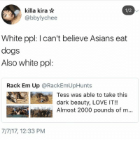 yikes: killa kira *  @bbylychee  1/2  White ppl: I can't believe Asians eat  dogs  Also white ppl:  Rack Em Up @RackEmUpHunts  Tess was able to take this  dark beauty, LOVE IT!!  Almost 2000 pounds of m...  MAM  7/7/17, 12:33 PM yikes