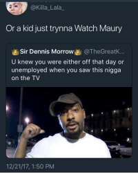 "Blackpeopletwitter, Maury, and Phone: @Killa_Lala_  Or a kid just trynna Watch Maury  Sir Dennis Morrow!뵐 @TheGreatK..  U knew you were either off that day or  unemployed when you saw this nigga  on the TV  12/21/17, 1:50 PM <p>""You spend all day in the phone anyhow.. why are you making it complicated. It's easy"" (via /r/BlackPeopleTwitter)</p>"