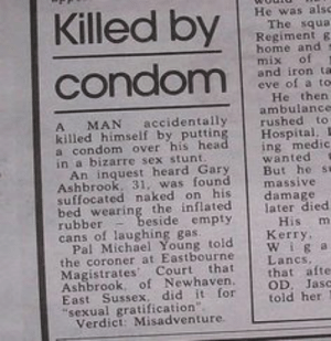 """Could have been anyone of us: Killed by  condom  He was alsc  The squa  Regiment g  home and  mix of  and iron ta  eve of a to  He then  ambulance  rushed to  accidentally  MAN  killed himself by putting  a condom over his head  in a bizarre sex stunt.  An inquest heard Gary  Ashbrook. 31, was found  suffocated naked on his  bed wearing the inflated  rubber  cans of laughing gas.  Pal Michael Young told  the coroner at Eastbourne  Magistrates Court that  Ashbrook. of Newhaven.  East Sussex. did it for  """"sexual gratification"""".  Verdici Misadventure.  Hospital.  ing medic  wanted  But he sa  massive  damage  later died  His m  Кеггy,  beside empty  Lancs,  that afte  OD, Jasc  told her Could have been anyone of us"""