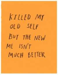 Old Self: KILLED MY  OLD SELf  BUT THE NEW  ME ISNT  MUCH BETTER  1y
