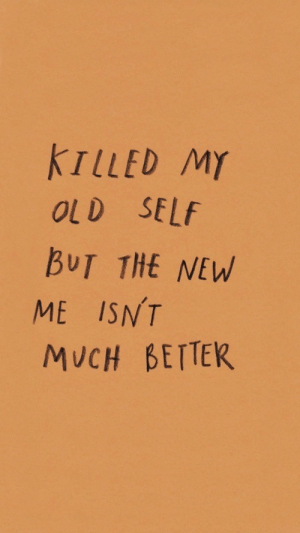 Old Self: KILLED MY  OLD SELf  BUT THE NEW  ME ISNT  MUCH BETTER