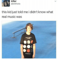 Memes, Music, and 🤖: killer  @killthots  this kid just told me i didn't know what  real music was
