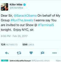 No Charge Sir.......: Killer Mike  @Killer Mike  Dear Sir, @Barack Obama  On behalf of My  Group  #Run The Jewels  l wanna say You  are invited to our Show  #Terminal5  tonight. Enjoy NYC, sir.  9:00 PM Feb 26, 2017  124  RETWEETS 594  LIKES  Weed  intro Ideathrinner  SeanyHughes  24 m No Charge Sir.......