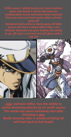Sorry, Survivor, and Queen: Killer queen: ability bomb-can touch palates  gens and hatch's which will leave an  undetectable bomb activated when touched  Fate-can see survivors auras when a bomb  goes off  Hardened nails-when a bomb goes off killer  queen will have a bleed affect after a hit  Remote detonate-can give bombs the ability  to go off near a survivor but will glow with a  red tint  Jojo: extreme reflex-has the ability to  sense incoming attacks by an audio queue  The world-can move extremely fast after  finishing a gen  Battle tenacity-after a minute of being hit  will heal back to full health This is just for fun don't take it seriously killer queen killer and jojo survivor. Sorry for small text