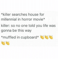 Life, Memes, and House: *killer searches house for  millennial in horror movie  killer: so no one told you life was  gonna be this way  muffled in cupboard 👏👏👏👏 (@jacwisdom)