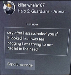 The sweetest message: killer whale167  Halo 5: Guardians - Aren.:.  Just now  srry after i assassinated you if  it looked like i was tea  bagging i was trying to not  get hit in the head.  Report message The sweetest message