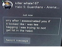 Anime, Halo, and Head: killer whale167  Halo 5: Guardians Arena:..  Just now  srry after i assassinated you if  it looked like i was tea  bagging i was trying to not  get hit in the head.  Reportmessage Top 10 anime bromance