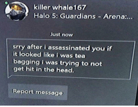 "<p>What an honest guy! Give that guy a medal via /r/memes <a href=""https://ift.tt/2J8C4pa"">https://ift.tt/2J8C4pa</a></p>: killer whale167  Halo 5: Guardians Arena:...  Just now  srry after i assassinated you if  it looked like i was tea  bagging i was trying to not  get hit in the head.  Reportmessage <p>What an honest guy! Give that guy a medal via /r/memes <a href=""https://ift.tt/2J8C4pa"">https://ift.tt/2J8C4pa</a></p>"